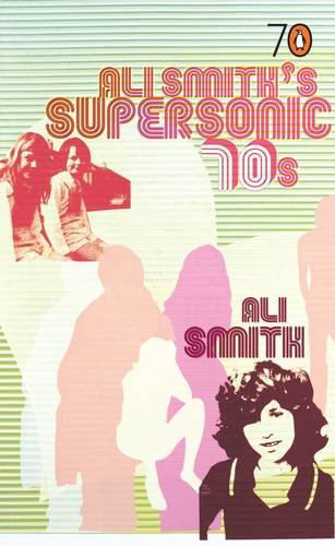 Ali Smith's Supersonic 70s: Smith, Ali