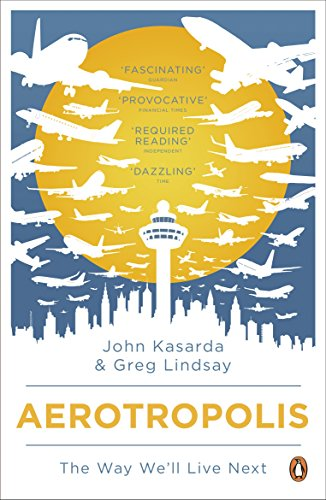 9780141035222: Aerotropolis: The Way We'll Live Next. John D. Kasarda, Greg Lindsay