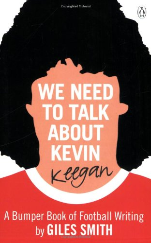 9780141037790: We Need to Talk About Kevin Keegan: A Bumper Book of Football Writing by Giles Smith