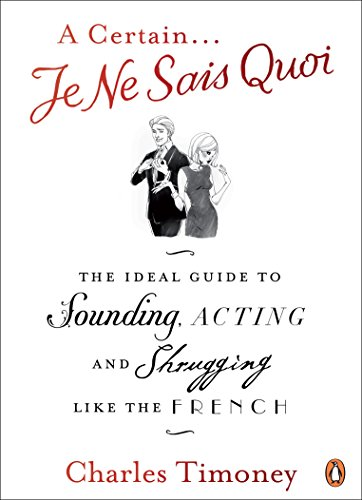 A Certain Je Ne Sais Quoi: The Ideal Guide to Sounding, Acting and Shrugging Like the French: ...