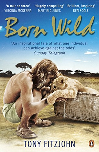 9780141048567: Born Wild: The Extraordinary Story of One Man's Passion for Lions and for Africa.