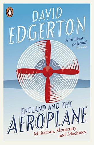 England and the Aeroplane: Militarism Modernity And Machines: Edgerton, David
