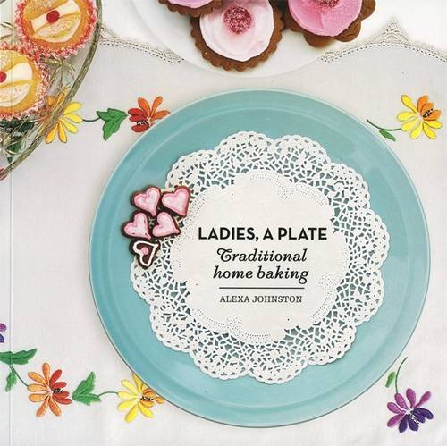 Ladies, A Plate: Traditional Home Baking: Alexa Johnston