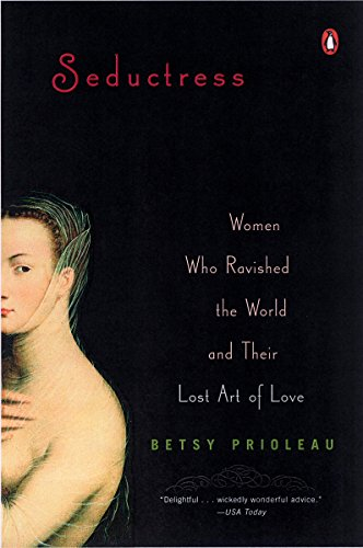 Seductress: Women Who Ravished the World and Their Lost Art of Love: Prioleau, Elizabeth Stevens