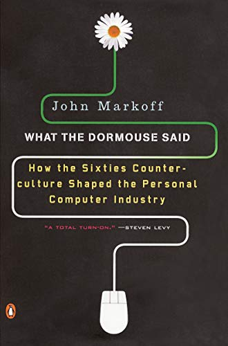 What the Dormouse Said: How the Sixties Counterculture Shaped the Personal Computer Industry (0143036769) by Markoff, John