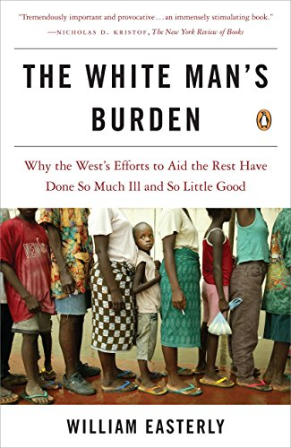 The White Man's Burden: Why the West's Efforts to Aid the Rest Have Done So Much Ill and So Little Good (0143038826) by Easterly, William
