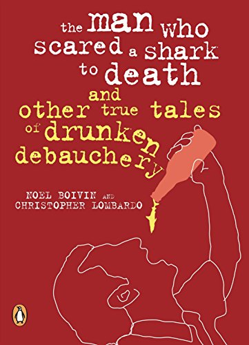 The Man Who Scared a Shark to Death and Other True Tales of Drunken Debauchery: Noel Boivin, ...