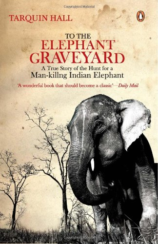 9780143067191: To The Elephant Graveyard : A True Story Of The Hunt For A Man-killing Indian Elephant