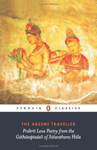 9780143100805: The Absent Traveller: Prakrit Love Poetry from the Gathasaptasati of Satavahana Hala: Pakrit Love Poetry from the Gathasapthasati of Satavahana Hala