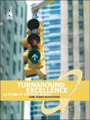 Turnaround Excellence: Six Studies of Corporate Renewal: Sunil Kumar Maheshwari