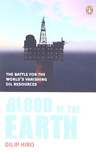 Blood of the Earth: The Battle for the World's Vanishing Oil Resources: Dilip Hiro