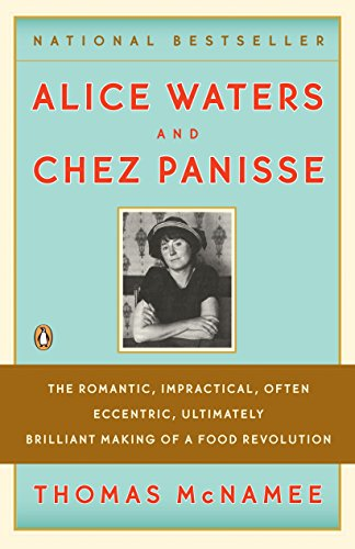 Alice Waters and Chez Panisse: The Romantic, Impractical, Often Eccentric, Ultimately Brilliant M...