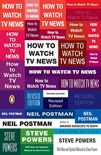 How to Watch TV News: Revised Edition: Postman, Neil; Powers, Steve