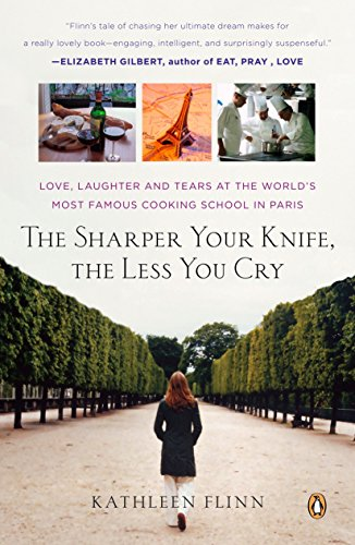 The Sharper Your Knife, the Less You Cry: Love, Laughter, and Tears in Paris at the World's Most ...