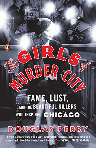 Girls of Murder City: Fame, Lust, and the Beautiful Killers Who Inspired Chicago