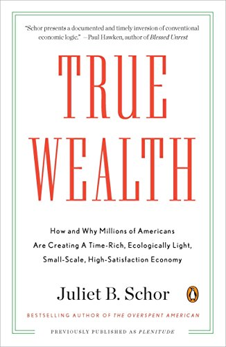 True Wealth: How and Why Millions of Americans Are Creating a Time-Rich, Ecologically Light, Small-Scale, High-Satisfaction Economy (0143119427) by Juliet B. Schor