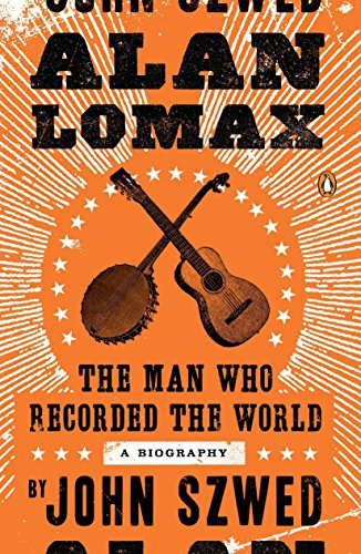 Alan Lomax: The Man Who Recorded the World: Szwed, John