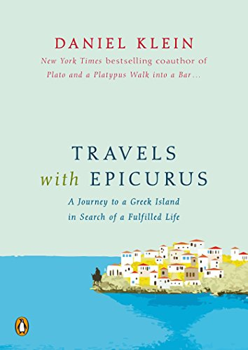 Travels with Epicurus: A Journey to a Greek Island in Search of a Fulfilled Life: Klein, Daniel