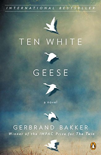 Ten White Geese: A Novel: Bakker, Gerbrand