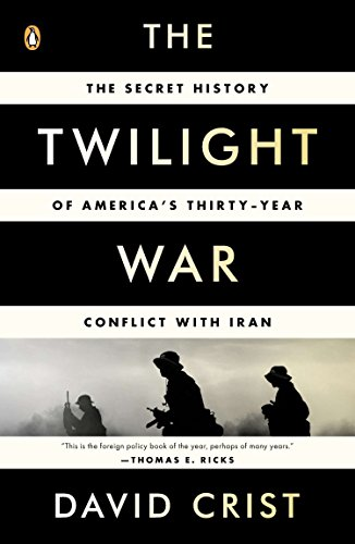 The Twilight War: The Secret History of America's Thirty-Year Conflict with Iran: Crist, David