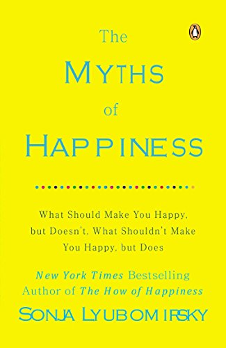 The Myths of Happiness: What Should Make You Happy, but Doesn't, What Shouldn't Make You ...