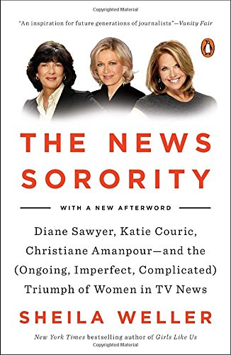 9780143127772: The News Sorority: Diane Sawyer, Katie Couric, Christiane Amanpour-And the (Ongoing, Imperfect, Complicated) Triumph of Women in TV News