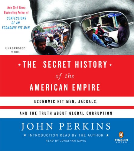 The Secret History of the American Empire: Economic Hit Men, Jackals, and the Truth about Corporate...