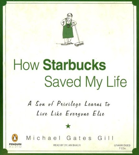 How Starbucks Saved My Life: A Son of Privilege Learns to Live Like Everyone Else: Gill, Michael ...