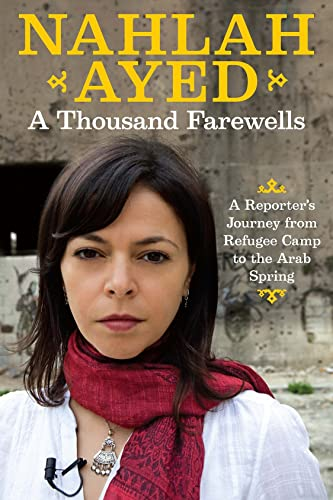 A Thousand Farewells: A Reporter's Journey From Refugee Camp To The Arab Spring: Nahlah Ayed