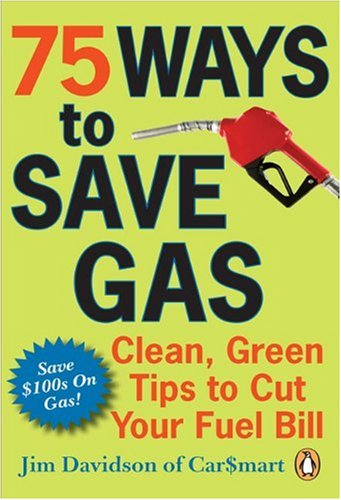 75 Ways to Save Gas: Clean, Green Tips to Cut Your Fuel Bill: Davidson, Jim