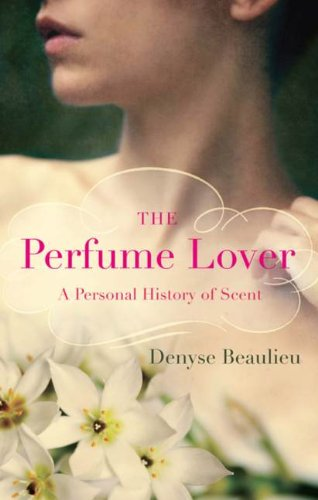 The Perfume Lover: A Personal History Of: Beaulieu, Denyse