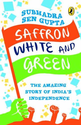 Saffron, White and Green: The Amazing Story of India's Independence: Subhadra Sen Gupta