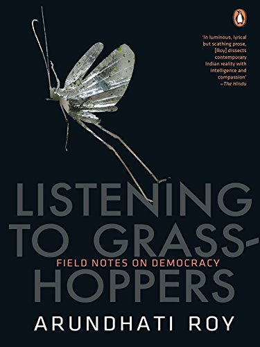 Listening to Grasshoppers: Field Notes on Democracy: Arundhati Roy