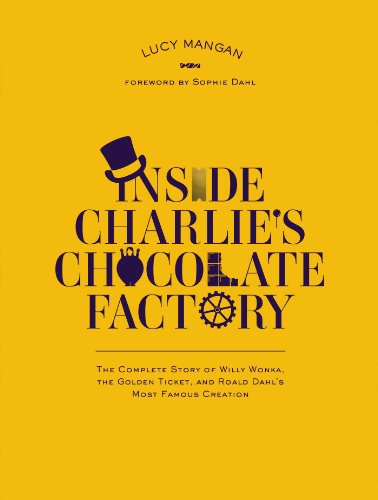 9780147513489: Inside Charlie's Chocolate Factory: The Complete Story of Willy Wonka, the Golden Ticket, and Roald Dahl's Most Famous Creation.