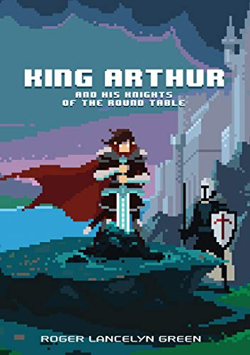 King Arthur and His Knights of the Round Table (Puffin Pixels): Green, Roger Lancelyn
