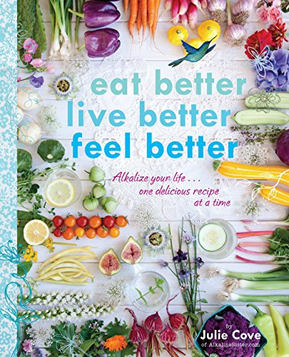 9780147529763: Eat Better, Live Better, Feel Better: Alkalize Your Life...One Delicious Recipe at a Time