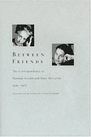 BETWEEN FRIENDS, THE CORRESPONDENCE OF HANNAH ARENDT AND MARY MCCARTHY 1949-1975