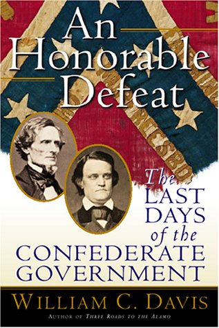AN HONORABLE DEFEAT: THE LAST DAYS OF THE CONFEDERATE GOVERNMENT: Davis, William C.