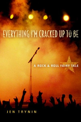 Everything I'm Cracked Up to Be: A Rock & Roll Fairy Tail: Trynin, Jen