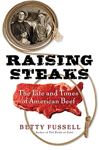 Raising Steaks. The Life and Times of American Beef.