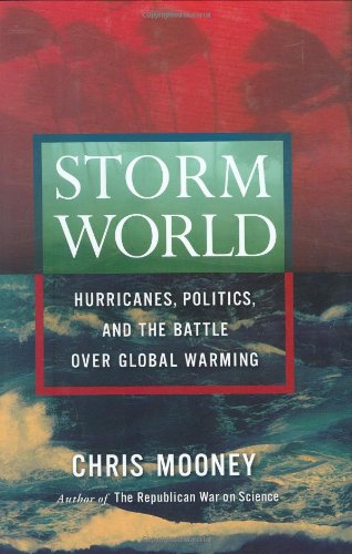 Storm World: Hurricanes, Politics, and the Battle Over Global Warming: Mooney, Chris