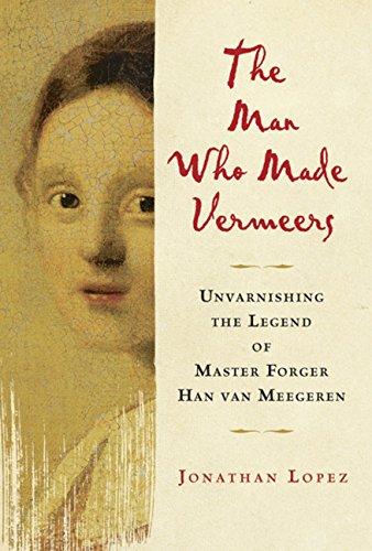 9780151013418: The Man Who Made Vermeers: Unvarnishing the Legend of Master Forger Han van Meegeren