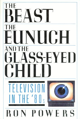 The Beast, the Eunuch, and the Glass-Eyed Child: Television in the '80s: Powers, Ron