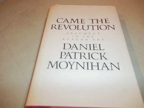 Came the Revolution: Argument in the Reagan Era: Moynihan, Daniel