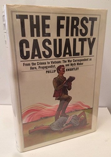 9780151312641: The First Casualty: From the Crimea to Vietnam: The War Correspondent as Hero- Propagandist- and Myth Maker