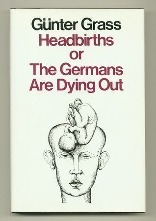 Headbirths, or The Germans are Dying Out: Gunter Grass