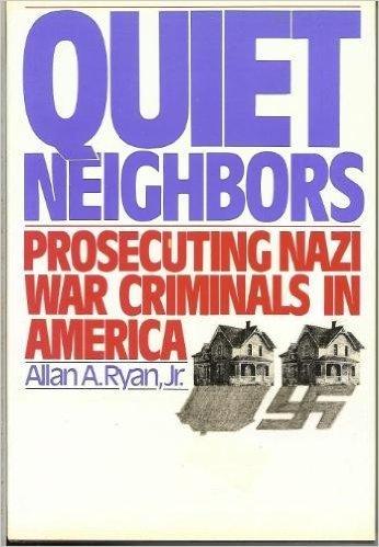 Quiet Neighbors: Prosecuting Nazi War Criminals in America: Ryan, Allan A.