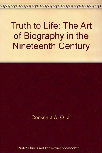 9780151913220: Truth to Life: The Art of Biography in the Nineteenth Century