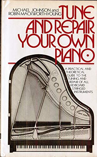 9780151913831: Tune and Repair Your Own Piano: A Practical and Theoretical Guide to the Tuning of All Keyboard Stringed Instruments and to the Running Repair of the