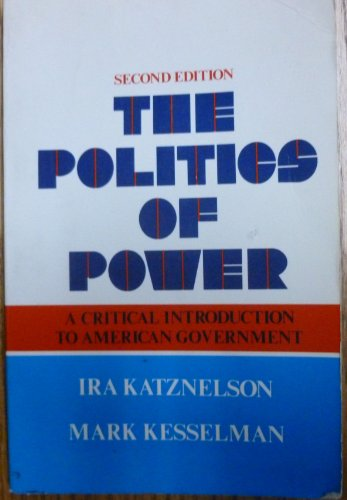 The Politics of Power: A Critical Introduction to American Government: Katznelson, Ira; Kesselman, ...